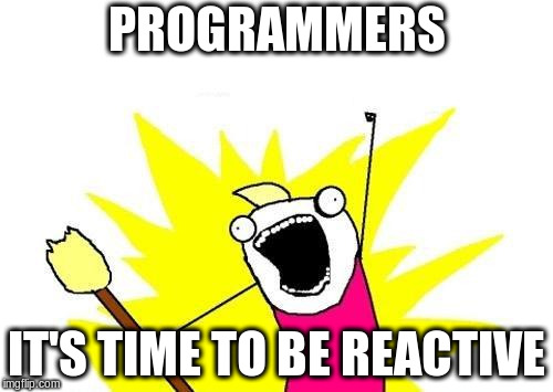 programmers, it's time to be reactive